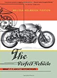 Pierson, Melissa Holbrook: Perfect Vehicle: What It Is About Motorcycles