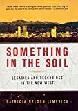 Limerick, Patricia Nelson: Something in the Soil: Legacies and Reckonings in the New West