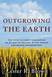 Brown, Lester R.: Outgrowing the Earth: The Food Security Challenge in an Age of Falling Water Tables and Rising Temperatures