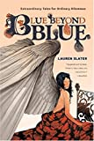 Slater, Lauren: Blue Beyond Blue: Extraordinary Tales For Ordinary Dilemmas
