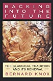 Knox, Bernard: Backing into the Future: The Classical Tradition and Its Renewal