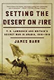 Barr, James: Setting the Desert on Fire: T. E. Lawrence and Britain's Secret War in Arabia, 1916-1918
