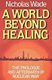 Wade, Nicholas: A World Beyond Healing: The Prologue and Aftermath of Nuclear War