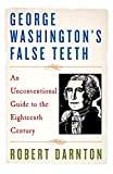 Darnton, Robert: George Washington's False Teeth: An Unconventional Guide to the Eighteenth Century