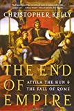 Kelly, Christopher: The End of Empire: Attila the Hun & the Fall of Rome