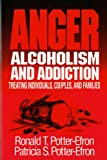 Potter-Efron, Ronald T.: Anger, Alcoholism, and Addiction: Treating Individuals, Couples, and Families