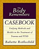 Rothschild, Babette: The Body Remembers Casebook: Unifying Methods and Models in the Treatment of Trauma and Ptsd