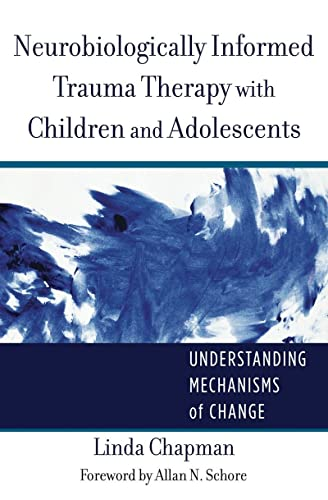 neurobiologically-informed-trauma-therapy-with-children-and-adolescents-understanding-mechanisms-of-change-norton-series-on-interpersonal-neurobiology