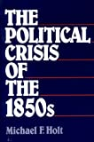 Holt, Michael F.: Political Crisis of the 1850s