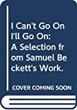 Beckett, Samuel: I Can't Go On, I'll Go On: A Selection from Samuel Beckett's Work