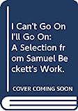 Samuel Beckett: I Can't Go On, I'll Go On: A Selection from Samuel Beckett's Work.