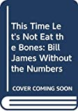 James, Bill: This Time Let's Not Eat the Bones: Bill James Without the Numbers