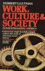 Gutman, Herbert G.: Work, Culture, and Society in Industrializing America : Essays in America's Working Class and Social History