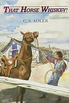 That Horse Whiskey! by C. S. Adler