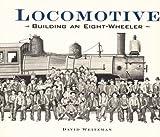 Weitzman, David L.: Locomotive: Building an Eight-Wheeler