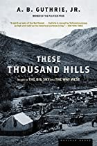 These Thousand Hills by A. B. Guthrie, Jr.