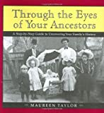 Taylor, Maureen: Through the Eyes of Your Ancestors: A Step-by-Step Guide to Uncovering Your Family's History