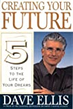 Ellis, David B.: Creating Your Future: Five Steps to the Life of Your Dreams