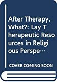Oden, Thomas C.: After Therapy, What?: Lay Therapeutic Resources in Religious Perspective
