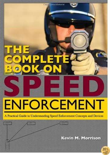 The Complete Book on Speed Enforcement: A Practical Guide to Understanding Speed Enforcement Concepts and Devices
