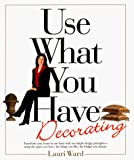 Ward, Lauri: Use What You Have Decorating : Transform Your Home in One Hour with Ten Simple Design Principles Using . . .
