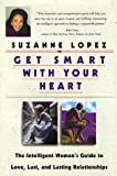 Lopez, Suzanne: Get Smart With Your Heart: The Intelligent Woman's Guide to Love, Lust, and Lasting Relationships
