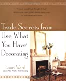 Ward, Lauri: Trade Secrets from Use What You Have Decorating