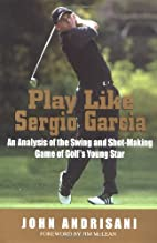 Play Like Sergio Garcia by John Andrisani