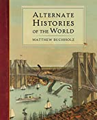 Alternate Histories of the World by Matthew…