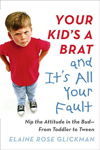 your-kids-a-brat-and-its-all-your-fault-nip-the-attitude-in-the-bud-from-toddler-to-tween
