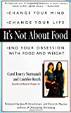 Roark, Laurelee: It's Not About Food: Change Your Mind; Change Your Life; End Your Obsession With Food and Weight