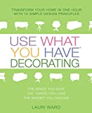 Ward, Lauri: Use What You Have Decorating: Transform Your Home in One Hour With Ten Simple Design Principles-- Using the Space You Have, the Things You Like, the Budget You Choose
