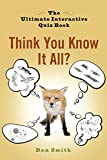 Smith, Dan: Think You Know It All?: The Ultimate Interactive Quiz Book