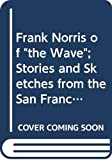 """Norris, Frank: Frank Norris of """"the Wave""""; Stories and Sketches from the San Francisco Weekly, 1893 to 1897.: Stories & Sketches from the San Francisco Weekly, 1893 to 1897"""