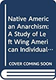 Schuster, Eunice Minette: Native American Anarchism: A Study of Left Wing American Individualism