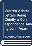Adams, John: Warren Adams Letters Being Chiefly a Correspondence Among John Adams, Samuel Adams and James Warren