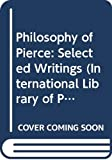 Peirce, Charles S.: Philosophy of Pierce: Selected Writings (International Library of Psychology, Philosophy, and Scientific Method.)