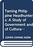 Felix M. Kessing: Taming Philippine Headhunters: A Study of Government and of Cultural Change in Northern Luzon (Ethnology-South East Asia)
