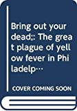 Powell, J. H.: Bring Out Your Dead: The Great Plague of Yellow Fever in Philadelphia in 1793