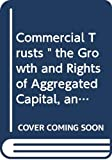"Dos Passos, John: Commercial Trusts "" the Growth and Rights of Aggregated Capital, an Argument Delivered Before the Industrial Commission at Washington, D. C. December (The Evolution of capitalism)"