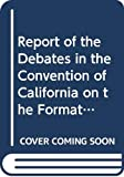 California Constitutional Convention (1849): Report of the Debates in the Convention of California on the Formation of the State Constitution, in Sept. & Oct. 1849 (The Far Western Frontier)
