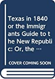 Texas in 1840 or the Immigrants Guide to the New Republic: Or, the Emigrant's Guide to the New Republic