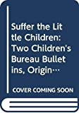 Stein, Leon: Suffer the Little Children: Two Children&#39;s Bureau Bulletins, Original Anthology