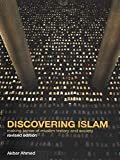 Ahmed, Akbar S.: Discovering Islam: Making Sense of Muslim History and Society