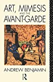 Benjamin, Andrew: Art, Mimesis and the Avant-Garde: Aspects of a Philosophy of Difference
