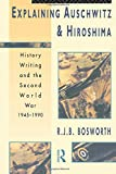 Bosworth, Richard J.B.: Explaining Auschwitz and Hiroshima: History Writing and the Second World War 1945-1990