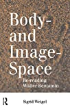 Weigel, Sigrid: Body-And Image-Space: Re-Reading Walter Benjamin