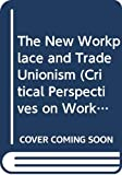 Ackers, Peter: The New Workplace and Trade Unionism (Critical Perspectives on Work and Organization)