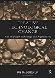 McLoughlin, Ian: Creative Technological Change : The Shaping of Technology and Organisations