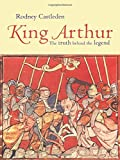 Castleden, Rodney: King Arthur : The Truth Behind the Legend